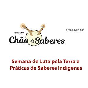 O Programa Chão de Saberes apresenta: Semana de Luta pela terra e Práticas de Saberes Índigenas. De 17 a 19 de abril de 2017