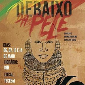 "Espetáculo ""Debaixo da Pele"" - Dias 06, 07, 13 e 14 de maio ás 19h - TECSOL"