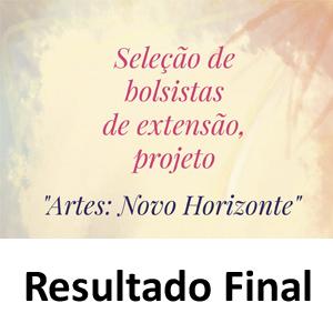 """RESULTADO FINAL DA SELEÇÃO PARA BOLSISTAS            PROJETO """"ARTES: NOVO HORIZONTE"""""""