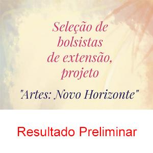 """RESULTADO PRELIMINAR DA SELEÇÃO DE BOLSISTAS PARA O PROJETO """"ARTES: NOVO HORIZO"""