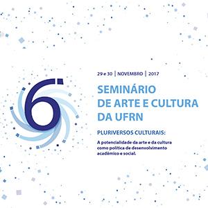 VI SEMINÁRIO DE ARTE E CULTURA DA UFRN - Dias 29 e 30 de novembro de 2017. Inscrições - Acesse: www.sigaa.ufrn.br
