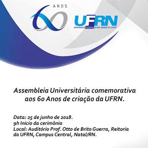 Assembleia Universitária comemorativa aos 60 Anos de criação da UFRN. Data: 25 de junho de 2018. 8h30 Início da cerimônia Local: Auditório Prof. Otto de Brito Guerra, Reitoria da UFRN, Campus Central, Natal/RN.